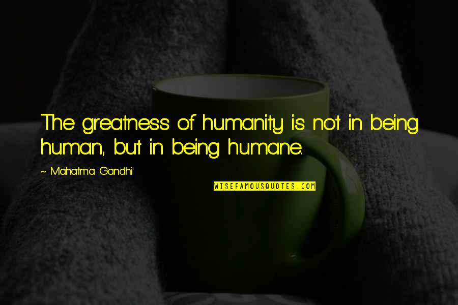Humanity By Gandhi Quotes By Mahatma Gandhi: The greatness of humanity is not in being