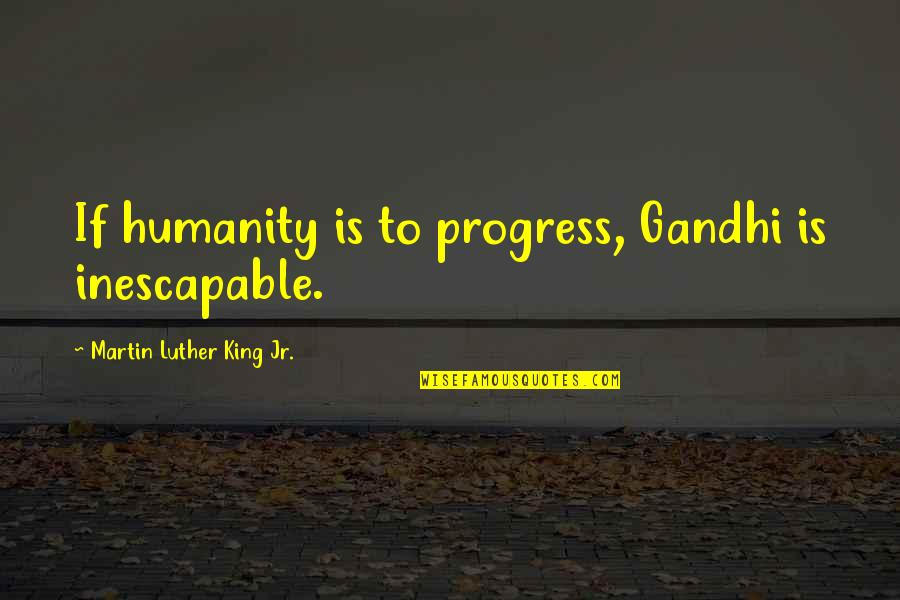 Humanity By Gandhi Quotes By Martin Luther King Jr.: If humanity is to progress, Gandhi is inescapable.