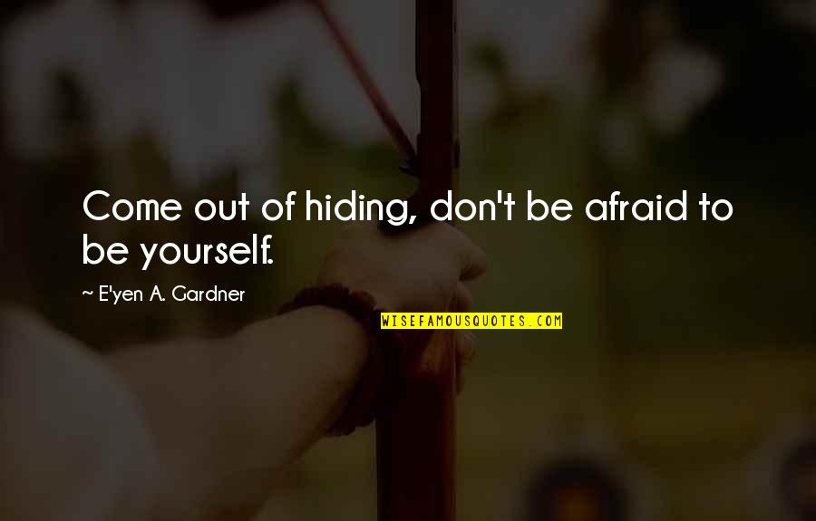 Humankind Evil Quotes By E'yen A. Gardner: Come out of hiding, don't be afraid to