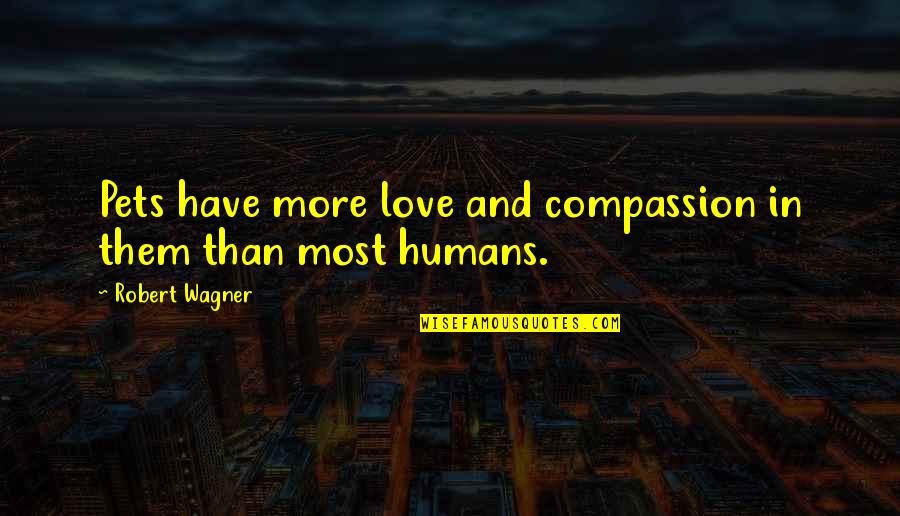 Humans And Pets Quotes By Robert Wagner: Pets have more love and compassion in them