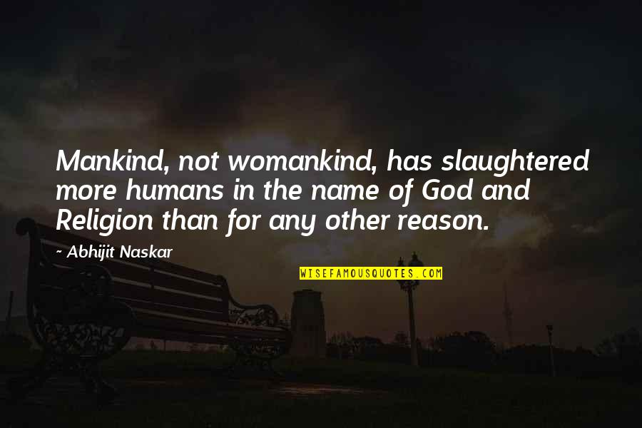 Humans And The World Quotes By Abhijit Naskar: Mankind, not womankind, has slaughtered more humans in