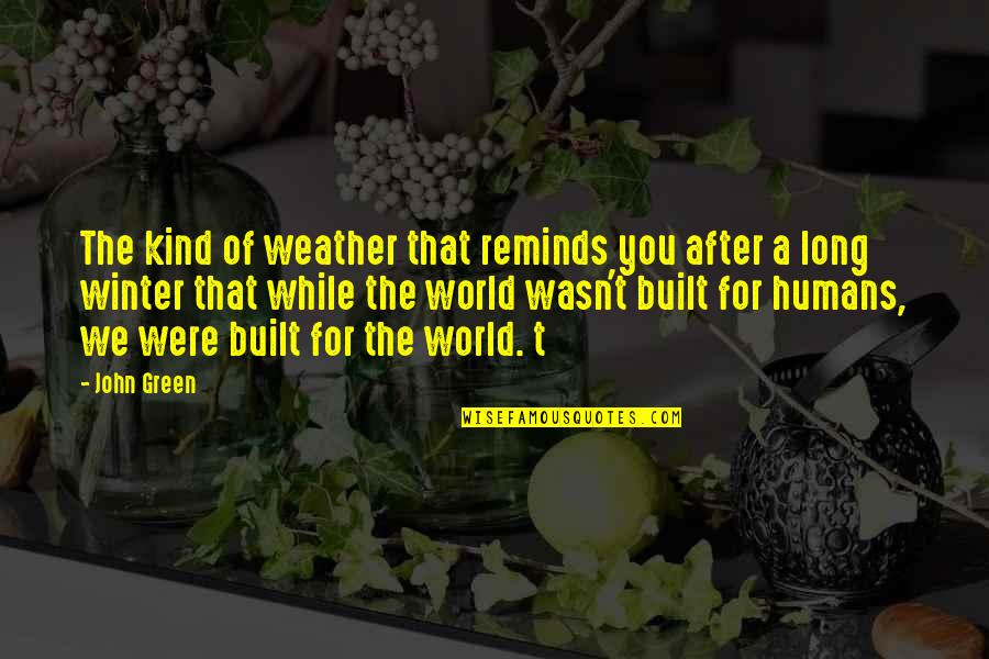 Humans And The World Quotes By John Green: The kind of weather that reminds you after