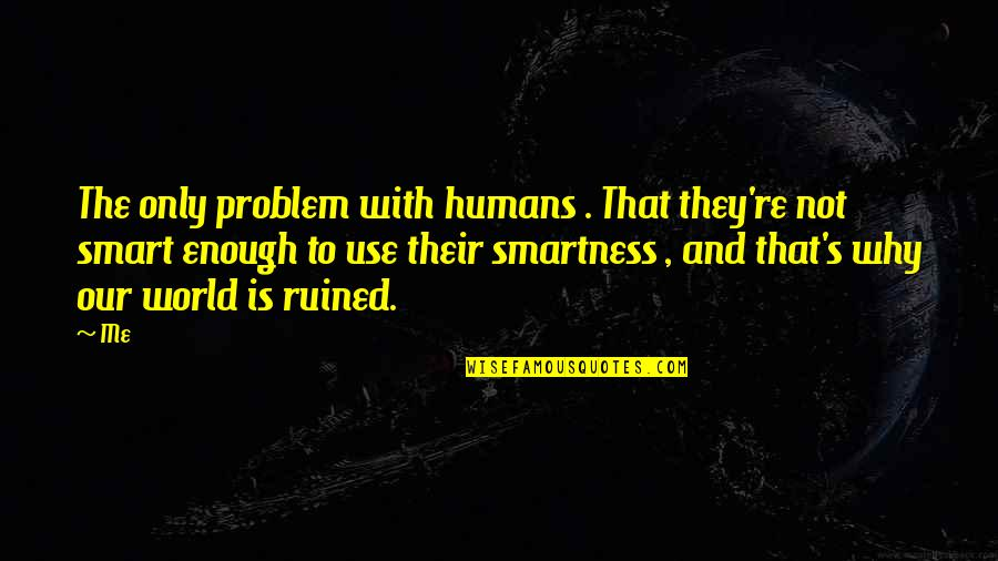 Humans And The World Quotes By Me: The only problem with humans . That they're
