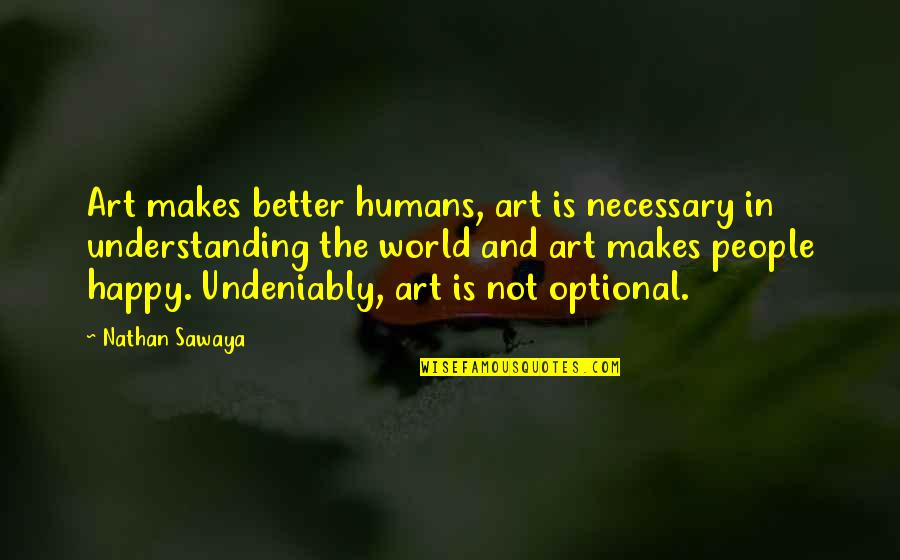 Humans And The World Quotes By Nathan Sawaya: Art makes better humans, art is necessary in