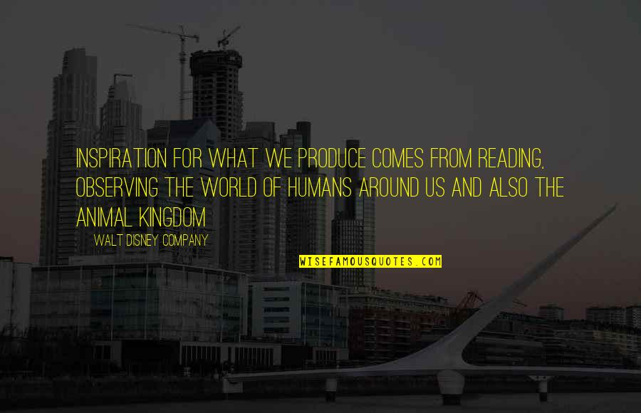Humans And The World Quotes By Walt Disney Company: Inspiration for what we produce comes from reading,