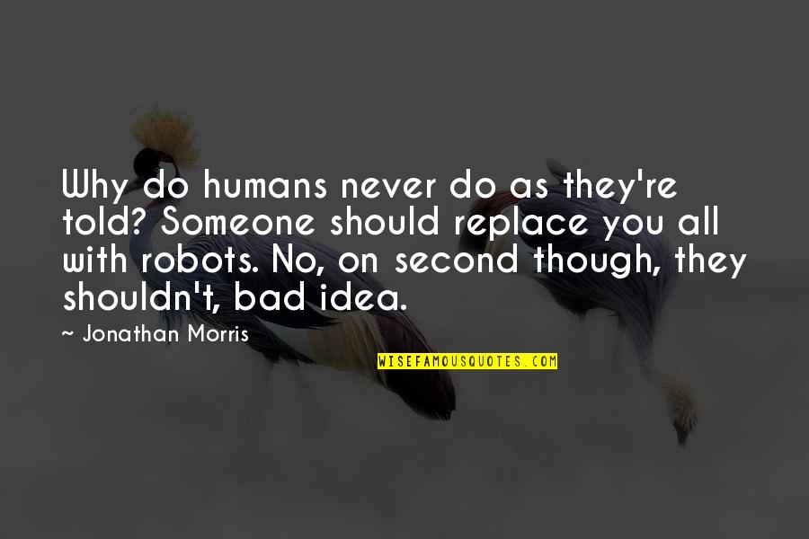 Humans As Robots Quotes By Jonathan Morris: Why do humans never do as they're told?