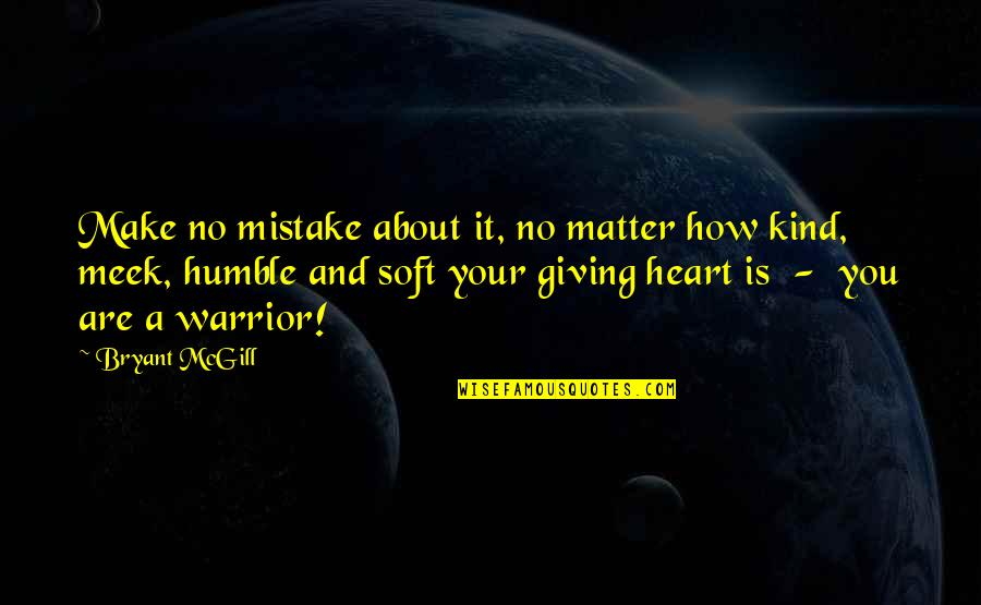 Humble And Kind Quotes By Bryant McGill: Make no mistake about it, no matter how