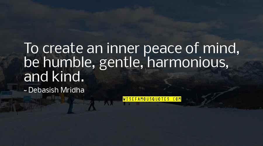 Humble And Kind Quotes By Debasish Mridha: To create an inner peace of mind, be