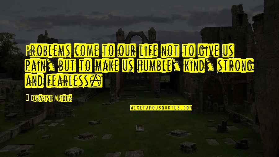 Humble And Kind Quotes By Debasish Mridha: Problems come to our life not to give