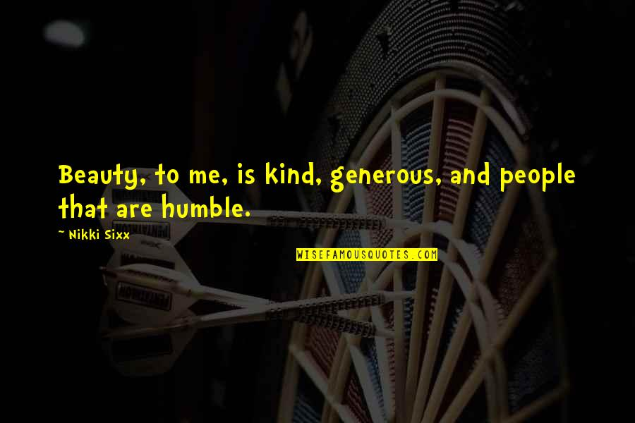 Humble And Kind Quotes By Nikki Sixx: Beauty, to me, is kind, generous, and people