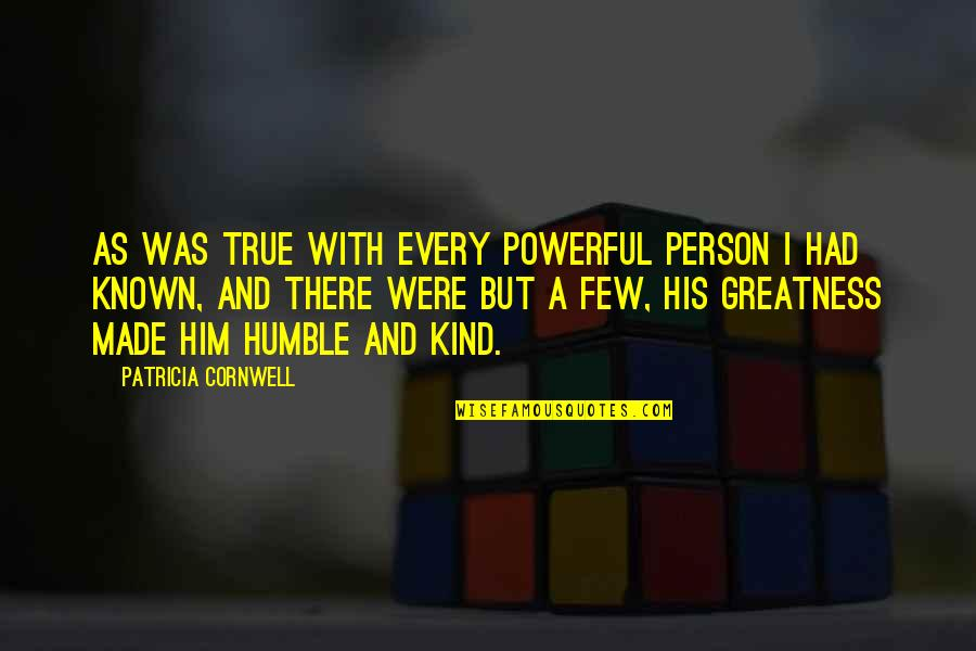Humble And Kind Quotes By Patricia Cornwell: As was true with every powerful person I