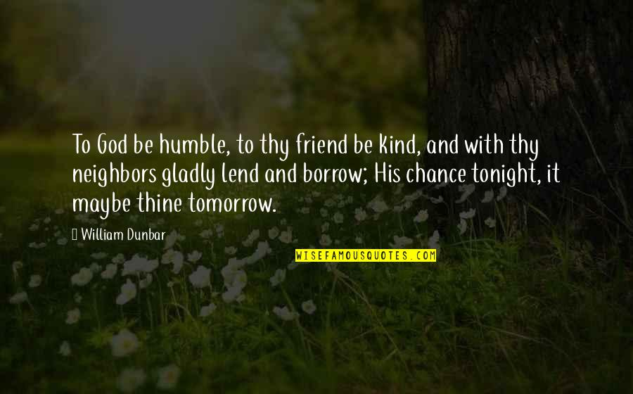 Humble And Kind Quotes By William Dunbar: To God be humble, to thy friend be