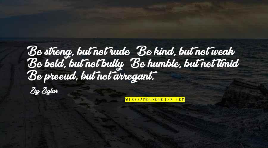 Humble And Kind Quotes By Zig Ziglar: Be strong, but not rude; Be kind, but
