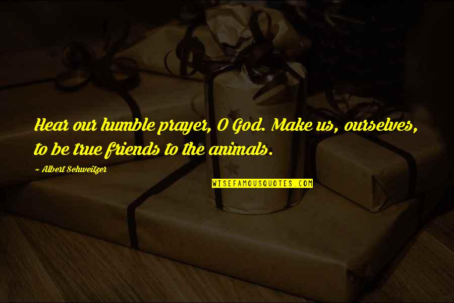 Humble Friends Quotes By Albert Schweitzer: Hear our humble prayer, O God. Make us,