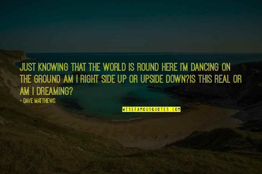 Humble Friends Quotes By Dave Matthews: Just knowing that the world is round Here