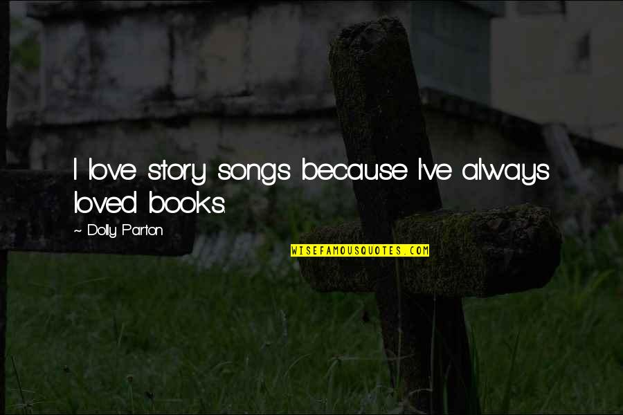 Humble Friends Quotes By Dolly Parton: I love story songs because I've always loved