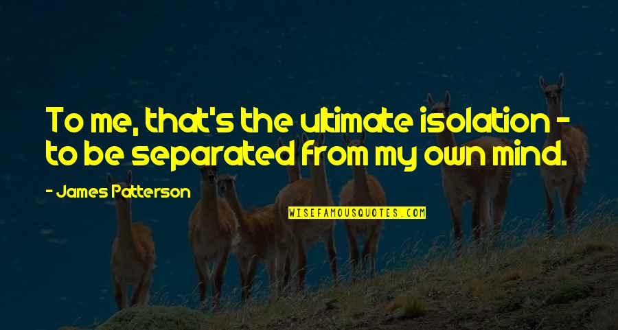 Humble Friends Quotes By James Patterson: To me, that's the ultimate isolation - to