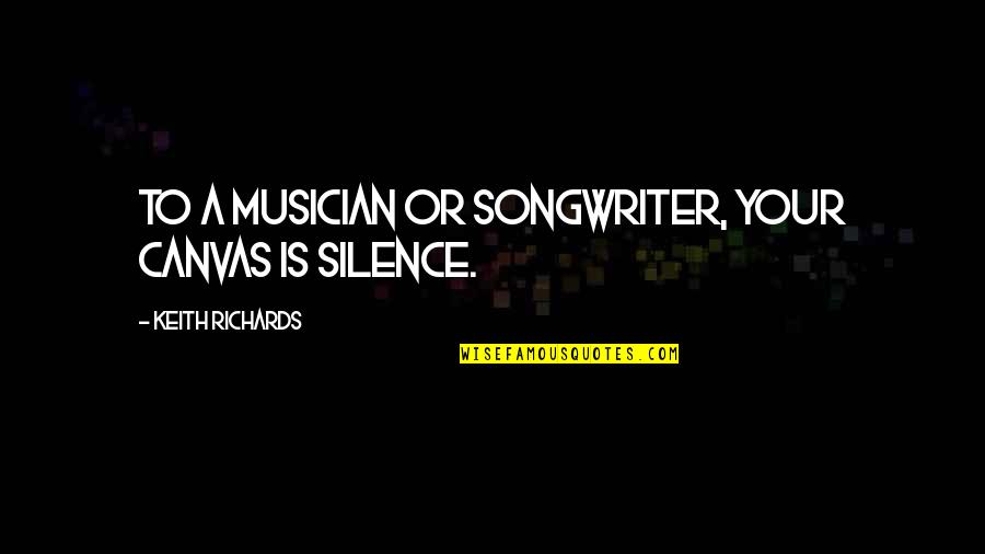 Humble Friends Quotes By Keith Richards: To a musician or songwriter, your canvas is