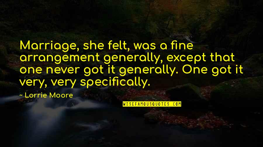 Humble Friends Quotes By Lorrie Moore: Marriage, she felt, was a fine arrangement generally,