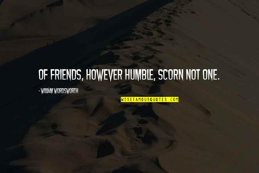 Humble Friends Quotes By William Wordsworth: Of friends, however humble, scorn not one.