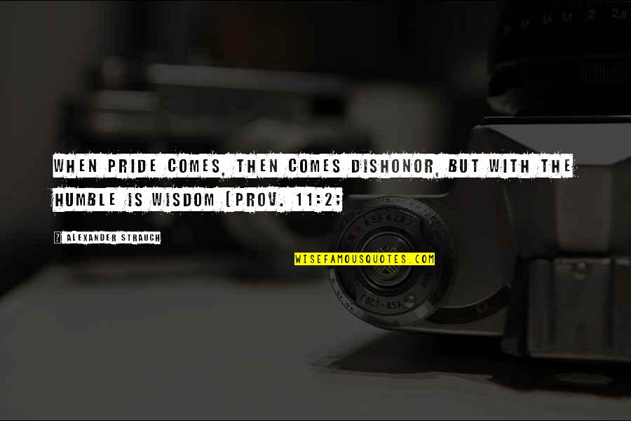 Humble Quotes By Alexander Strauch: When pride comes, then comes dishonor, but with