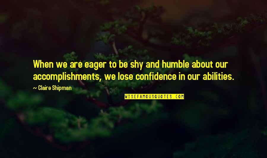 Humble Quotes By Claire Shipman: When we are eager to be shy and