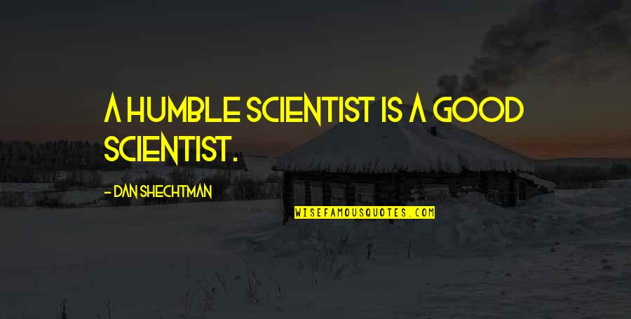 Humble Quotes By Dan Shechtman: A humble scientist is a good scientist.
