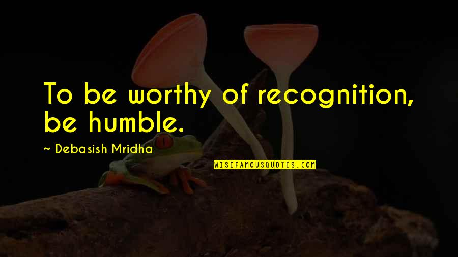 Humble Quotes By Debasish Mridha: To be worthy of recognition, be humble.