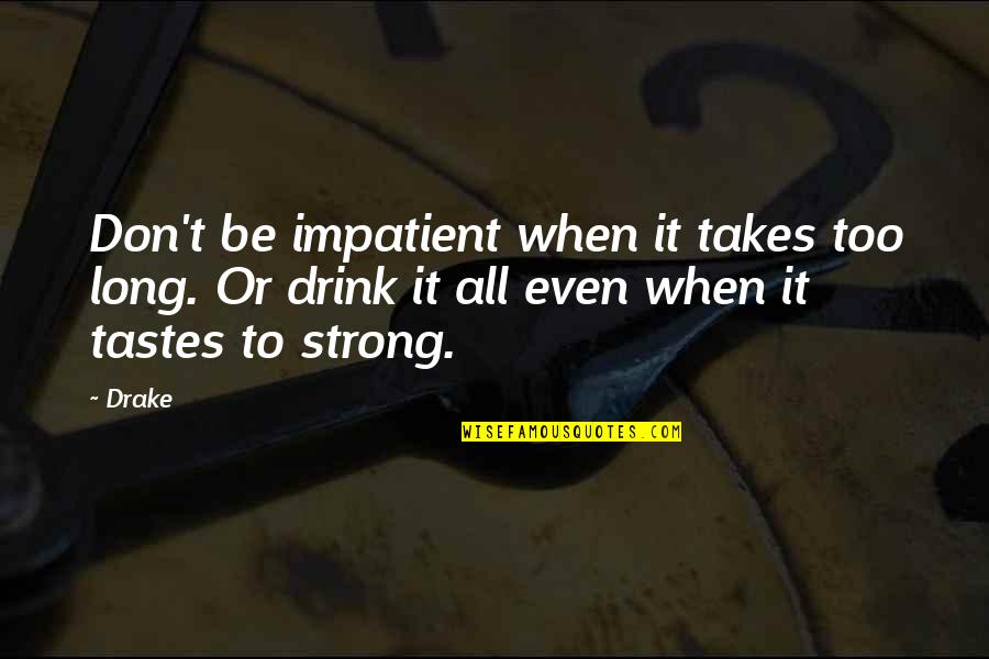 Humble Quotes By Drake: Don't be impatient when it takes too long.