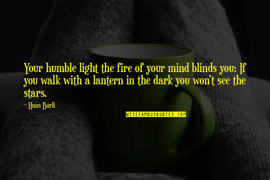 Humble Quotes By Hans Borli: Your humble light the fire of your mind