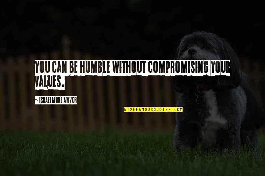 Humble Quotes By Israelmore Ayivor: You can be humble without compromising your values.