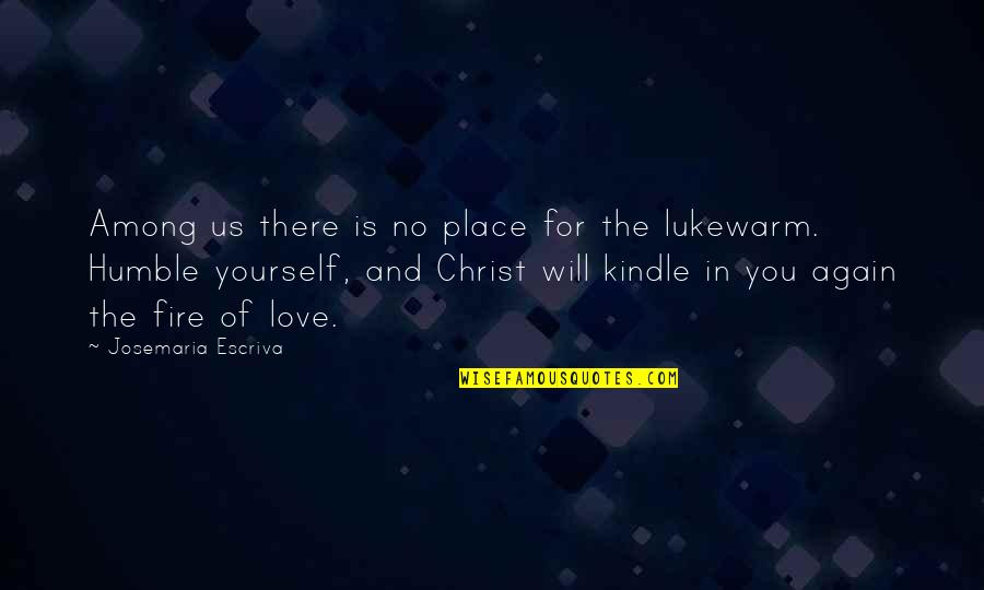 Humble Quotes By Josemaria Escriva: Among us there is no place for the