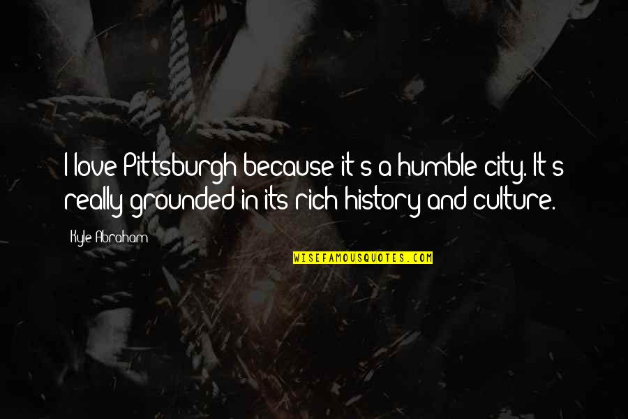Humble Quotes By Kyle Abraham: I love Pittsburgh because it's a humble city.