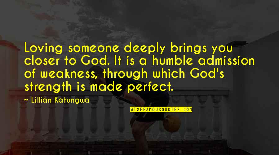 Humble Quotes By Lillian Katungwa: Loving someone deeply brings you closer to God.