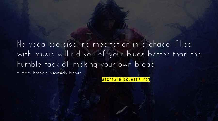 Humble Quotes By Mary Francis Kennedy Fisher: No yoga exercise, no meditation in a chapel