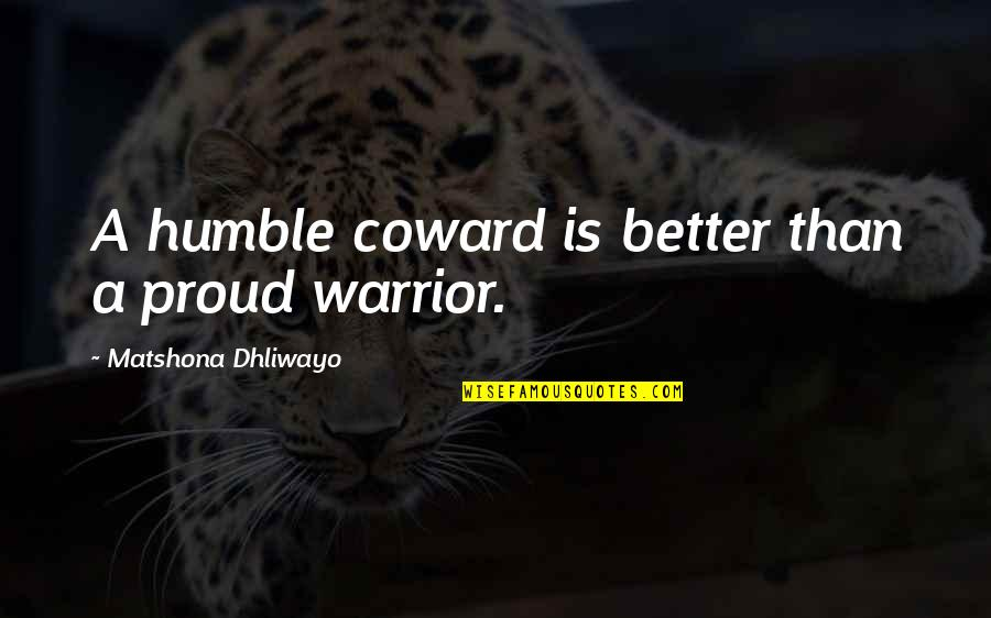 Humble Quotes By Matshona Dhliwayo: A humble coward is better than a proud