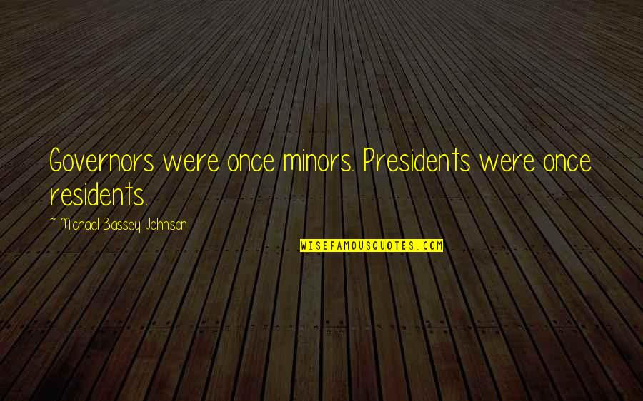 Humble Quotes By Michael Bassey Johnson: Governors were once minors. Presidents were once residents.