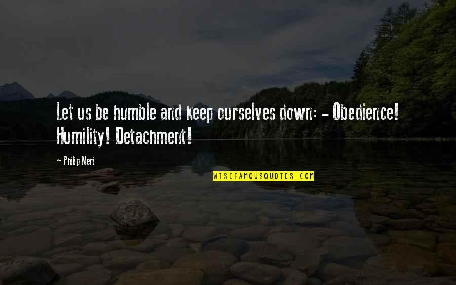 Humble Quotes By Philip Neri: Let us be humble and keep ourselves down: