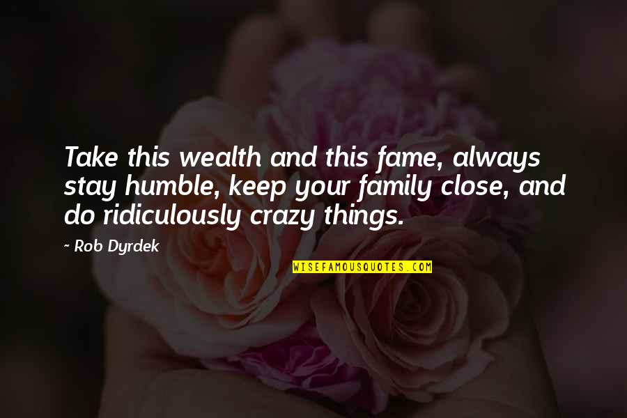 Humble Quotes By Rob Dyrdek: Take this wealth and this fame, always stay