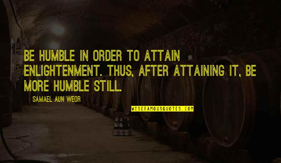 Humble Quotes By Samael Aun Weor: Be humble in order to attain enlightenment. Thus,