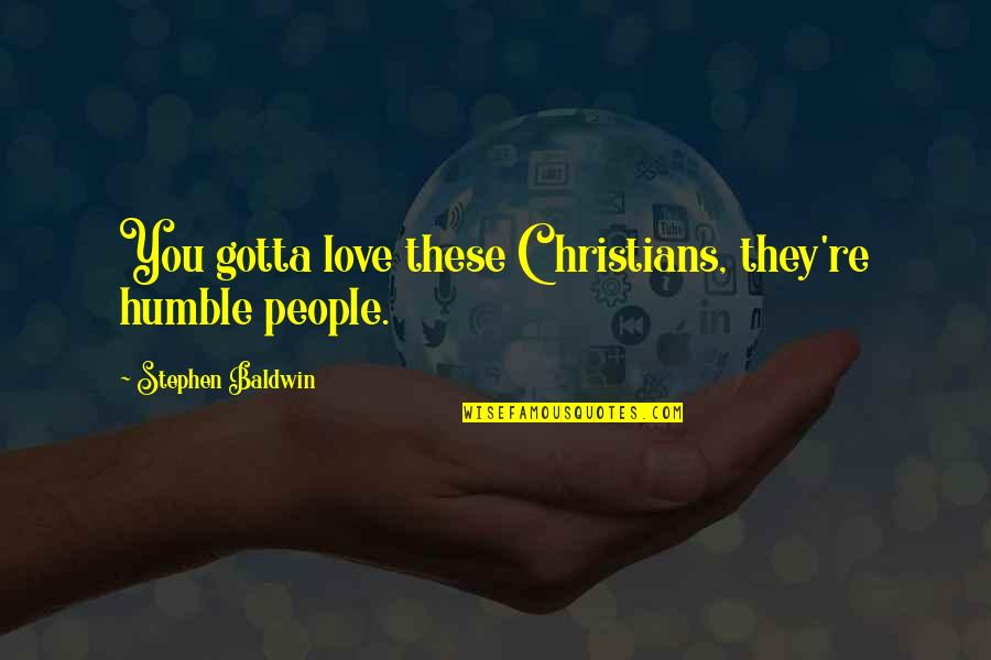 Humble Quotes By Stephen Baldwin: You gotta love these Christians, they're humble people.