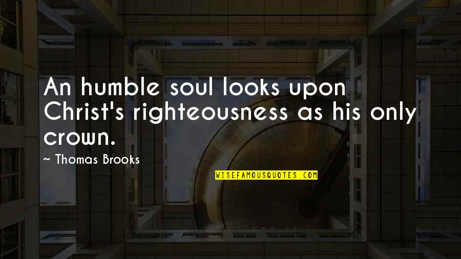 Humble Quotes By Thomas Brooks: An humble soul looks upon Christ's righteousness as