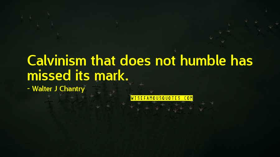 Humble Quotes By Walter J Chantry: Calvinism that does not humble has missed its