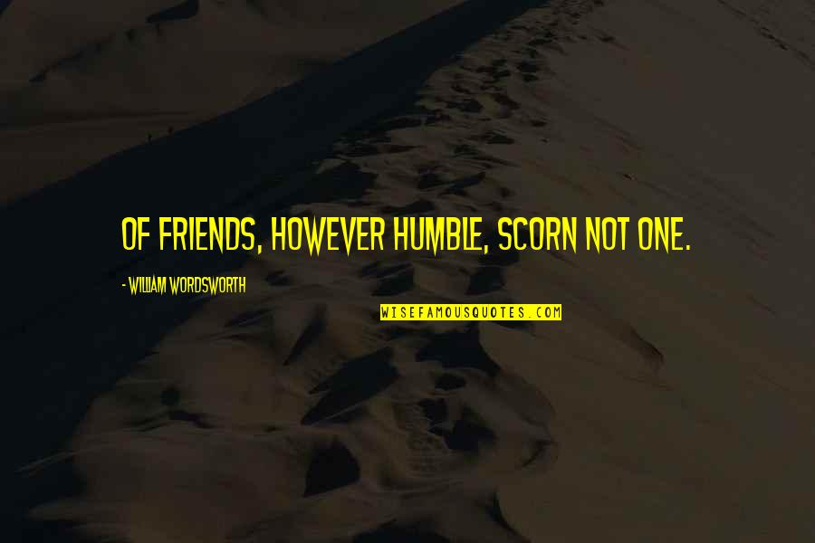 Humble Quotes By William Wordsworth: Of friends, however humble, scorn not one.