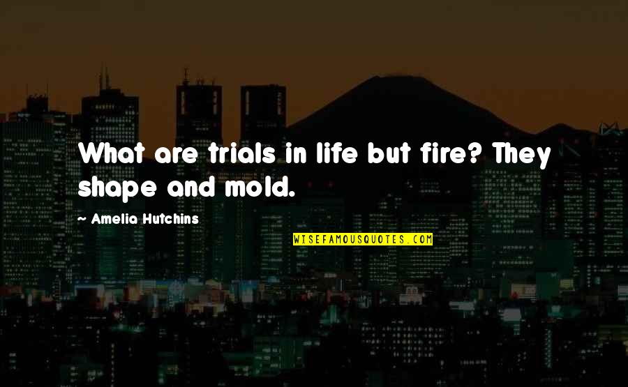 Humbleness And Success Quotes By Amelia Hutchins: What are trials in life but fire? They