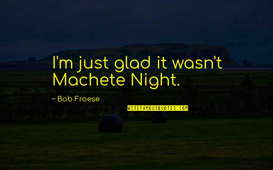 Humbleness And Success Quotes By Bob Froese: I'm just glad it wasn't Machete Night.
