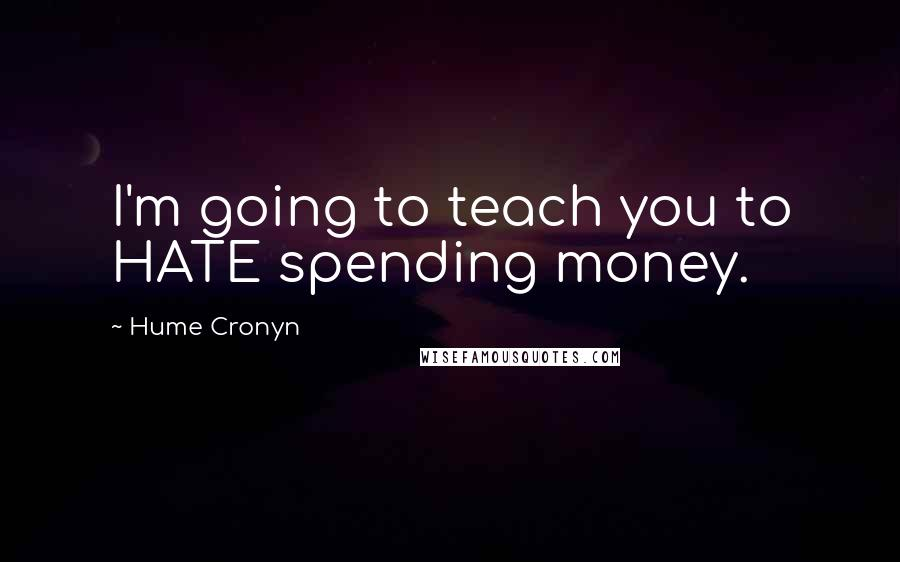 Hume Cronyn quotes: I'm going to teach you to HATE spending money.