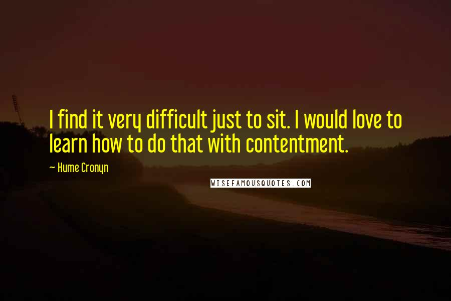 Hume Cronyn quotes: I find it very difficult just to sit. I would love to learn how to do that with contentment.