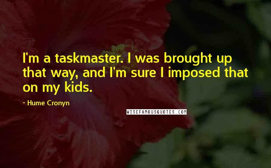 Hume Cronyn quotes: I'm a taskmaster. I was brought up that way, and I'm sure I imposed that on my kids.