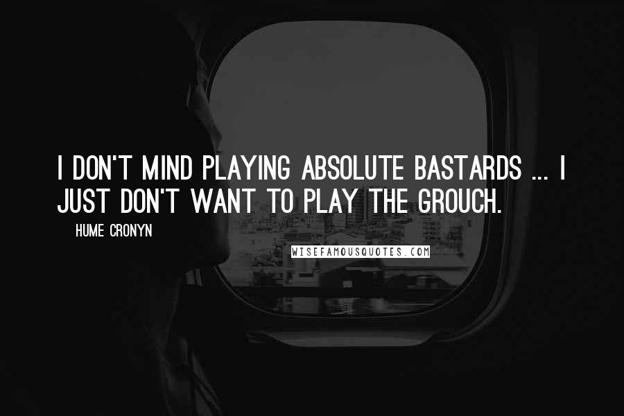 Hume Cronyn quotes: I don't mind playing absolute bastards ... I just don't want to play the grouch.
